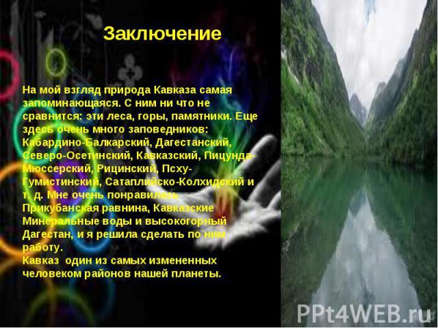 * * Заключение На мой взгляд природа Кавказа самая запоминающаяся. С ним ни что не сравнится: эти леса, горы, памятники. Еще здесь очень много заповедников: Кабардино-Балкарский, Дагестанский, Северо-Осетинский, Кавказский, Пицунда-Мюссерский, Рицин…