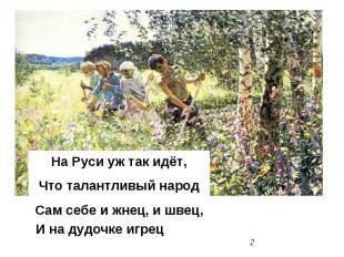 На Руси уж так идёт, Что талантливый народ Сам себе и жнец, и швец, И на дудочке