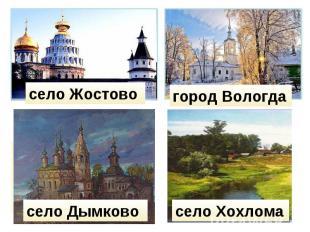 село Жостово город Вологда село Дымково село Хохлома