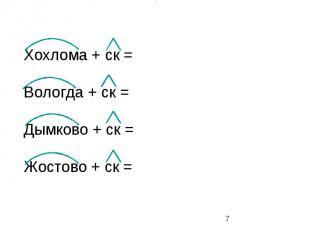 Хохлома + ск = Вологда + ск = Дымково + ск = Жостово + ск =