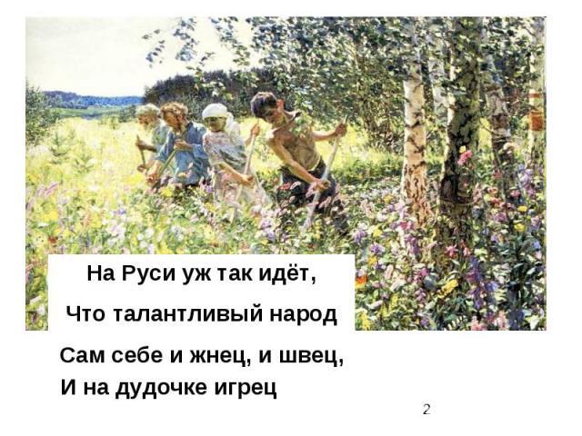На Руси уж так идёт, Что талантливый народ Сам себе и жнец, и швец, И на дудочке игрец