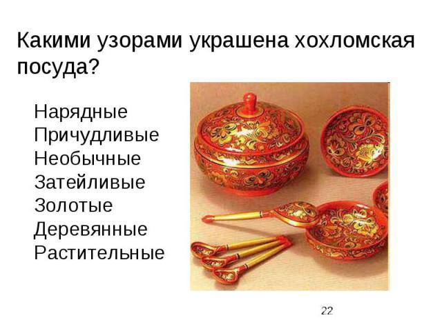Какими узорами украшена хохломская посуда? Нарядные Причудливые Необычные Затейливые Золотые Деревянные Растительные