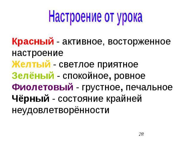 Красный - активное, восторженное настроение Желтый - светлое приятное Зелёный - спокойное, ровное Фиолетовый - грустное, печальное Чёрный - состояние крайней неудовлетворённости