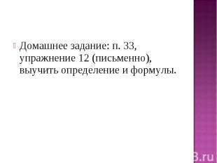 Домашнее задание: п. 33, упражнение 12 (письменно), выучить определение и формул
