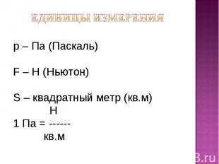 р – Па (Паскаль)р – Па (Паскаль)F – Н (Ньютон)S – квадратный метр (кв.м) Н1 Па =