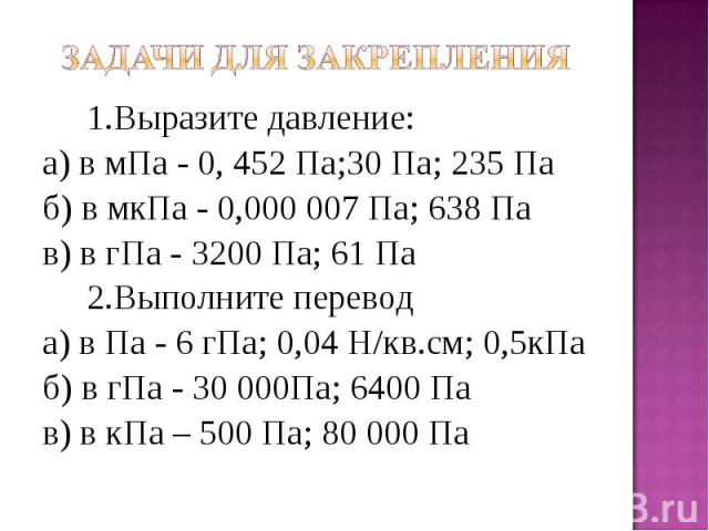 1.Выразите давление: а) в мПа - 0, 452 Па;30 Па; 235 Па б) в мкПа - 0,000 007 Па; 638 Па в) в гПа - 3200 Па; 61 Па 2.Выполните перевод а) в Па - 6 гПа; 0,04 Н/кв.см; 0,5кПа б) в гПа - 30 000Па; 6400 Па в) в кПа – 500 Па; 80 000 Па