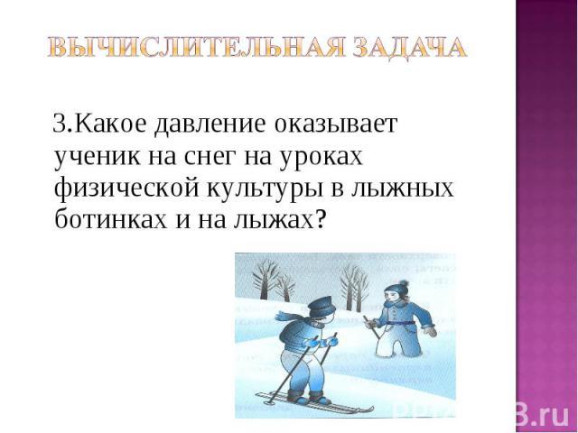3.Какое давление оказывает ученик на снег на уроках физической культуры в лыжных ботинках и на лыжах?