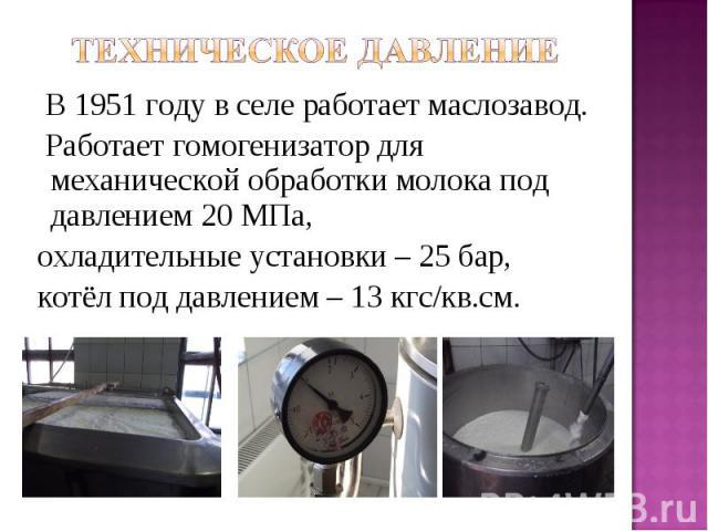 В 1951 году в селе работает маслозавод. Работает гомогенизатор для механической обработки молока под давлением 20 МПа, охладительные установки – 25 бар, котёл под давлением – 13 кгс/кв.см.