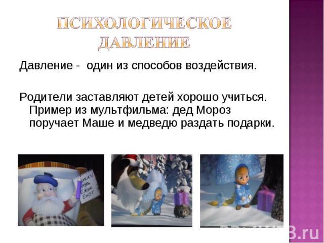 Давление - один из способов воздействия. Родители заставляют детей хорошо учиться. Пример из мультфильма: дед Мороз поручает Маше и медведю раздать подарки.