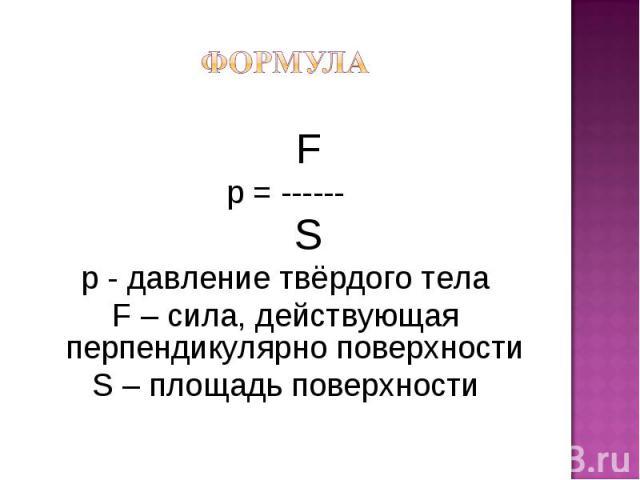 F p = ------ S р - давление твёрдого тела F – сила, действующая перпендикулярно поверхности S – площадь поверхности