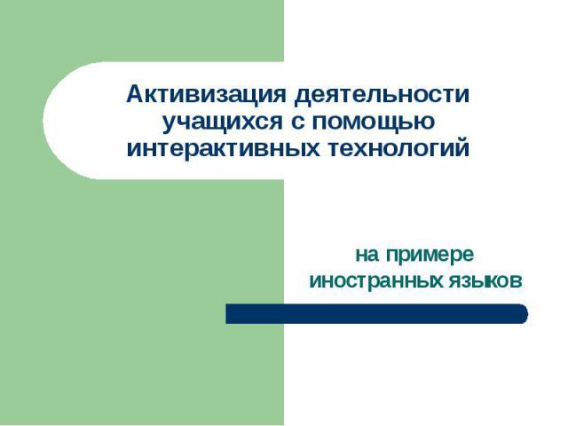 Активизация деятельности учащихся с помощью интерактивных технологий на примере иностранных языков