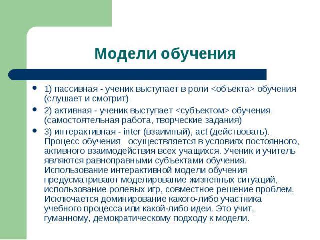 Модели обучения 1) пассивная - ученик выступает в роли обучения (слушает и смотрит) 2) активная - ученик выступает обучения (самостоятельная работа, творческие задания) 3) интерактивная - inter (взаимный), act (действовать). Процесс обучения осущест…