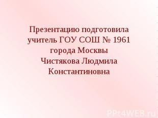 Презентацию подготовила учитель ГОУ СОШ № 1961 города Москвы Чистякова Людмила К