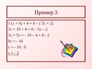 Пример 3 3 (х + 6) + 4 = 8 – ( 5х + 2) 3х + 18 + 4 = 8 – 5х – 2 3х + 5х = - 18 –