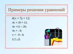 Примеры решения уравнений 4(х + 5) = 12; 4х + 20 = 12; 4х =12 – 20; 4х = - 8; х