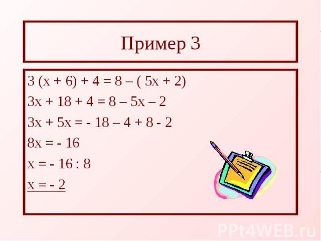 Пример 3 3 (х + 6) + 4 = 8 – ( 5х + 2) 3х + 18 + 4 = 8 – 5х – 2 3х + 5х = - 18 – 4 + 8 - 2 8х = - 16 х = - 16 : 8 х = - 2