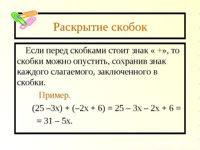 Раскрытие скобок Если перед скобками стоит знак « +», то скобки можно опустить, сохранив знак каждого слагаемого, заключенного в скобки. Пример. (25 –3х) + (–2х + 6) = 25 – 3х – 2х + 6 = = 31 – 5х.