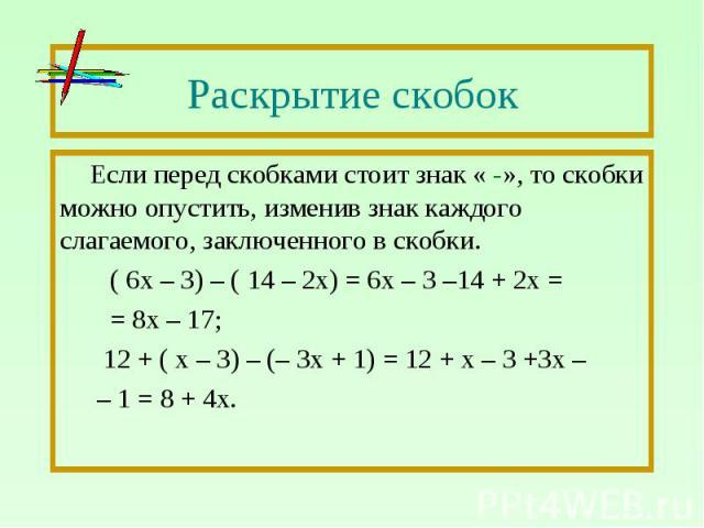 Раскрытие скобок Если перед скобками стоит знак « -», то скобки можно опустить, изменив знак каждого слагаемого, заключенного в скобки. ( 6х – 3) – ( 14 – 2х) = 6х – 3 –14 + 2х = = 8х – 17; 12 + ( х – 3) – (– 3х + 1) = 12 + х – 3 +3х – – 1 = 8 + 4х.