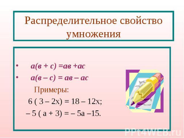 Распределительное свойство умножения а(в + с) =ав +ас а(в – с) = ав – ас Примеры: 6 ( 3 – 2х) = 18 – 12х; – 5 ( а + 3) = – 5а –15.