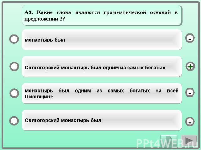 А9. Какие слова являются грамматической основой в предложении 3?монастырь былСвятогорский монастырь был одним из самых богатыхмонастырь был одним из самых богатых на всей ПсковщинеСвятогорский монастырь был