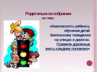 Родительское собраниена тему: «Безопасность ребенка, обучение детей безопасному