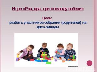Игра «Раз, два, три команду собери»Цель: разбить участников собрания (родителей)