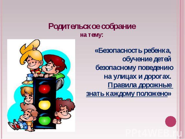 Родительское собраниена тему: «Безопасность ребенка, обучение детей безопасному поведениюна улицах и дорогах. Правила дорожные знать каждому положено»