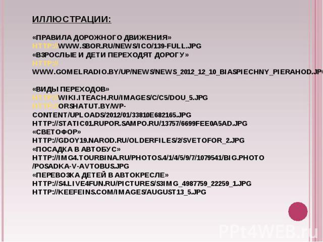Иллюстрации:«Правила дорожного движения»http://www.sbor.ru/news/ico/139-full.jpg «Взрослые и дети переходят дорогу»http://www.gomelradio.by/up/news/news_2012_12_10_biaspiechny_pierahod.jpg«Виды переходов»http://wiki.iteach.ru/images/c/c5/Dou_5.jpght…