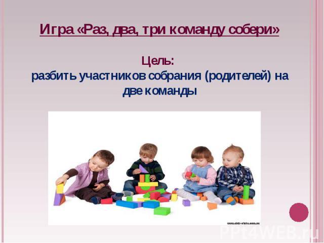 Игра «Раз, два, три команду собери»Цель: разбить участников собрания (родителей) на две команды
