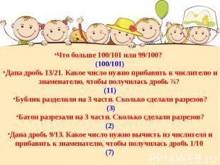 Что больше 100/101 или 99/100? (100/101)Дана дробь 13/21. Какое число нужно приб