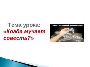 Тема урока: «Когда мучает совесть?»