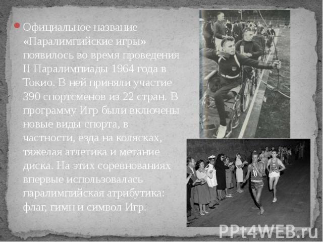 Официальное название «Паралимпийские игры» появилось во время проведения II Паралимпиады 1964 года в Токио. В ней приняли участие 390 спортсменов из 22 стран. В программу Игр были включены новые виды спорта, в частности, езда на колясках, тяжелая ат…