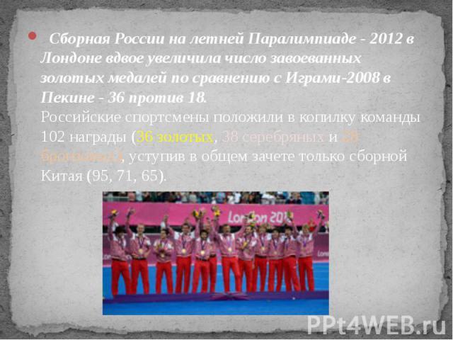 Сборная России на летней Паралимпиаде - 2012 в Лондоне вдвое увеличила число завоеванных золотых медалей по сравнению с Играми-2008 в Пекине - 36 против 18.Российские спортсмены положили в копилку команды 102 награды (36 золотых, 38 серебряных и 2…