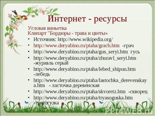 "Интернет - ресурсыУгловая виньеткаКлипарт ""Бордюры - трава и цветы«Источник: http://www.wikipedia.org/http://www.deryabino.ru/ptaha/grach.htm -грачhttp://www.deryabino.ru/ptaha/gus_seryi.htm гусьhttp://www.deryabino.ru/ptaha/zhuravl_seryi.htm -…"