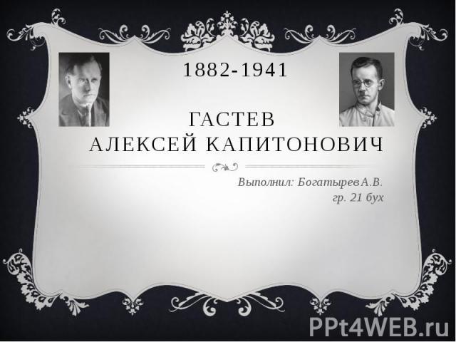 1882-1941ГАСТЕВ АЛЕКСЕЙ КАПИТОНОВИЧВыполнил: Богатырев А.В.гр. 21 бух