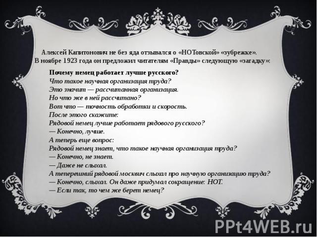 Алексей Капитонович не без яда отзывался о «НОТовской» «зубрежке». В ноябре 1923 года он предложил читателям «Правды» следующую «загадку»:Почему немец работает лучше русского?Что такое научная организация труда?Это значит — рассчитанная организация.…