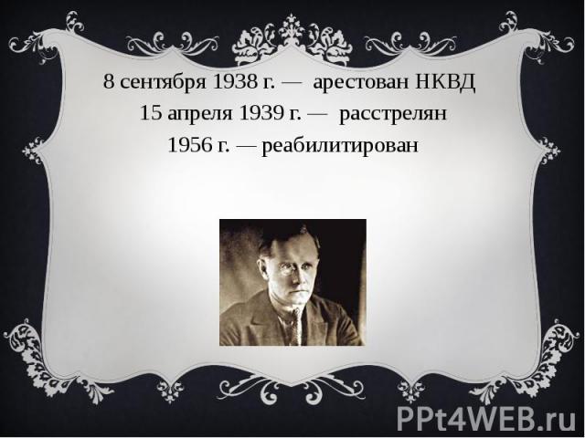 8 сентября1938г. — арестованНКВД15 апреля1939г. — расстрелян1956 г. — реабилитирован