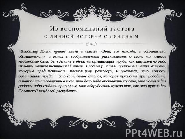 Из воспоминаний гастевао личной встрече с лениным «Владимир Ильич принес книги и сказал: «Вот, все некогда, а обязательно, обязательно...» и начал с воодушевлением рассказывать о том, как многое необходимо было бы сделать в области организации труда…