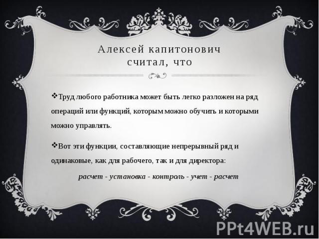 Алексей капитоновичсчитал, чтоТруд любого работника может быть легко разложен на ряд операций или функций, которым можно обучить и которыми можно управлять. Вот эти функции, составляющие непрерывный ряд и одинаковые, как для рабочего, так и для дире…