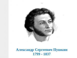 Александр Сергеевич Пушкин1799 - 1837
