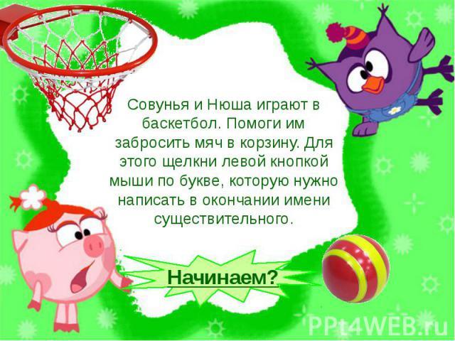 Совунья и Нюша играют в баскетбол. Помоги им забросить мяч в корзину. Для этого щелкни левой кнопкой мыши по букве, которую нужно написать в окончании имени существительного.