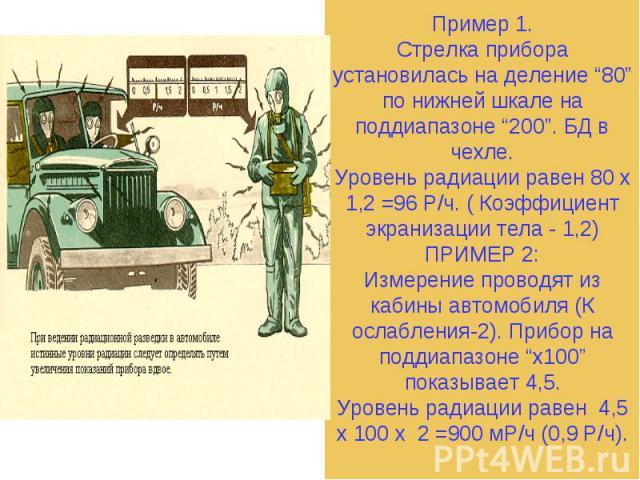 """Пример 1.Стрелка прибора установилась на деление """"80"""" по нижней шкале на поддиапазоне """"200"""". БД в чехле.Уровень радиации равен 80 х 1,2 =96 Р/ч. ( Коэффициент экранизации тела - 1,2)ПРИМЕР 2:Измерение проводят из кабины автомобиля (К ослабления-2). …"""
