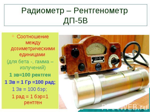 Радиометр – Рентгенометр ДП-5ВСоотношение между дозиметрическими единицами (для бета -, гамма – излучений)1 зв=100 рентген 1 Зв = 1 Гр =100 рад; 1 Зв = 100 бэр; 1 рад = 1 бэр=1 рентген