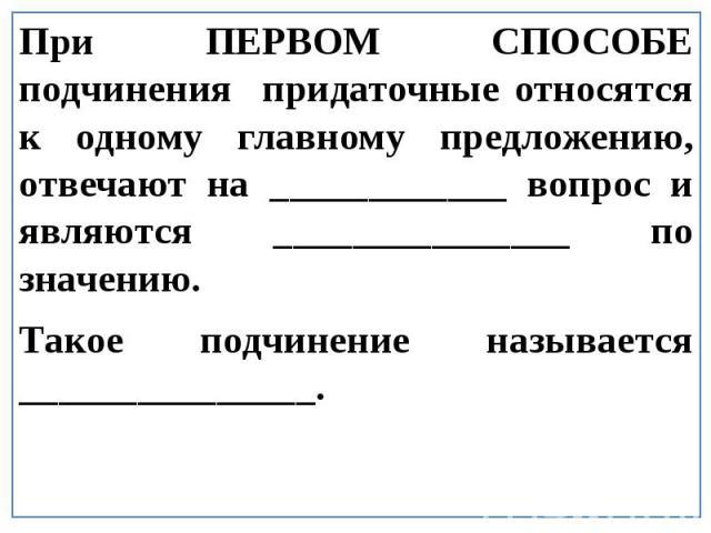 При ПЕРВОМ СПОСОБЕ подчинения придаточные относятся к одному главному предложению, отвечают на ____________ вопрос и являются _______________ по значению.Такое подчинение называется _______________.