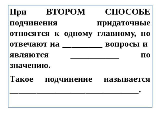 При ВТОРОМ СПОСОБЕ подчинения придаточные относятся к одному главному, но отвечают на _________ вопросы и являются ___________ по значению.Такое подчинение называется _____________________________.