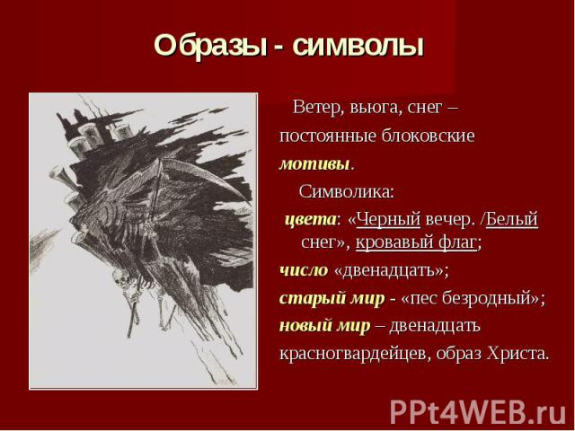 Ветер, вьюга, снег – постоянные блоковские мотивы. Символика: цвета: «Черный вечер. /Белый снег», кровавый флаг; число «двенадцать»;старый мир - «пес безродный»; новый мир – двенадцать красногвардейцев, образ Христа.