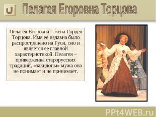 Пелагея Егоровна – жена Гордея Торцова. Имя ее издавна было распространено на Ру