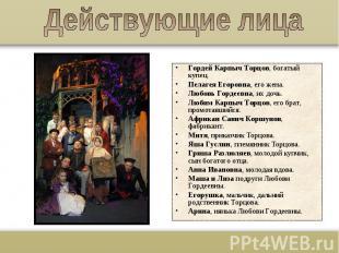 Действующие лицаГордей Карпыч Торцов, богатый купец.Пелагея Егоровна, его жена.Л