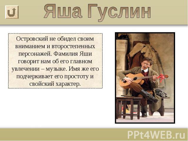 Островский не обидел своим вниманием и второстепенных персонажей. Фамилия Яши говорит нам об его главном увлечении – музыке. Имя же его подчеркивает его простоту и свойский характер.
