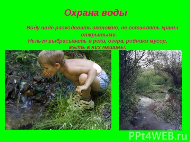 Воду надо расходовать экономно, не оставлять краны открытыми.Нельзя выбрасывать в реки, озера, родники мусор, мыть в них машины.